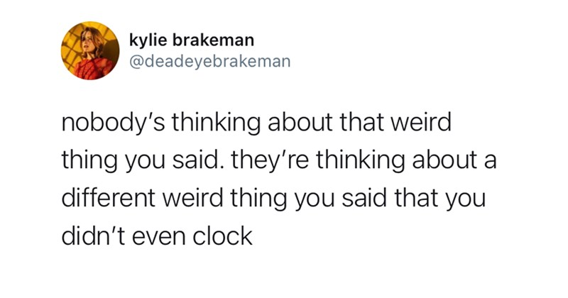 funny tweets, twitter memes, twitter, relatable tweets, twitter dump, funny, funny memes, comedy, clever tweets, random tweets | kylie brakeman @deadeyebrakeman nobody's thinking about weird thing said. they're thinking about different weird thing said didn't even clock