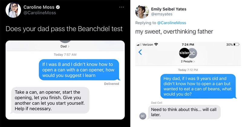 bean dad, beanchdel test, dads, twitter, trending tweets, funny tweets, parenting | Caroline Moss @CarolineMoss Does your dad pass the Beanchdel test Dad If I was 8 and I didn't know how to open a can with a can opener, how would you suggest I learn Take a can, an opener, start the opening, let you finish. Give you another can let you start yourself. Help if necessary. | Emily Seibel Yates @emsyates Replying to @CaroIineMoss my sweet, overthinking father