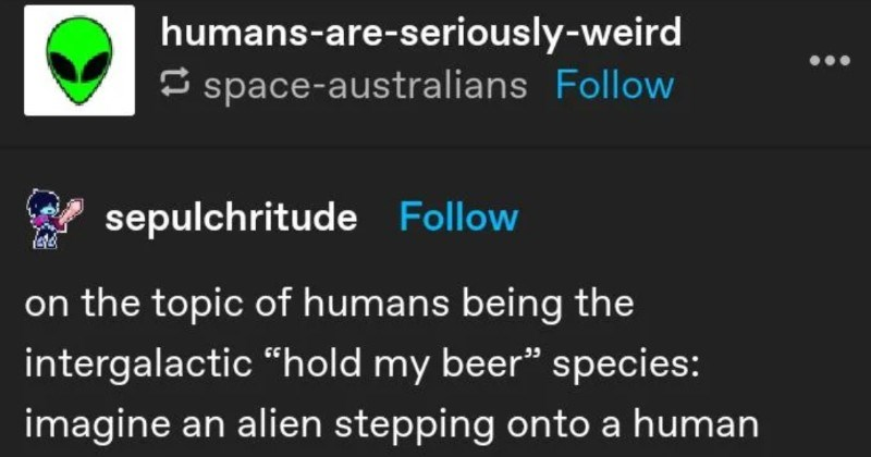 "A Tumblr thread about the intergalactic adventures of a space Roomba. | humans-are-seriously-weird E space-australians Follow sepulchritude Follow on topic humans being intergalactic ""hold my beer"" species: imagine an alien stepping onto human starship and seeing space roomba™ with knife duct taped onto just wandering around ship"
