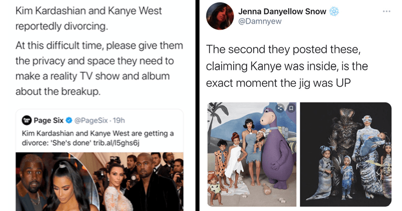 Funny twitter reactions and tweets about Kim Kardashian and Kanye West getting a divorce, gossip, relationships | Kim Kardashian and Kanye West reportedly divorcing. At this difficult time, please give them the privacy and space they need to make a reality TV show and album about the breakup. | Jenna Danyellow Snow @Damnyew The second they posted these, claiming Kanye was inside, is the exact moment the jig was UP