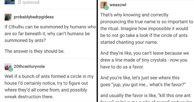 tumblr thread on becoming a god of ants | cerothenull S quinnred probablybadrpgideas If Cthulhu can be summoned by humans who are so far beneath why can't humans be summoned by ants answer is they should be. 20thcenturyvole Well if bunch ants formed circle my house l'd certainly notice, try figure out where they'd all come and possibly wreak destruction there. | weasowl 's why knowing and correctly pronouncing true name is so important ritual. Imagine impossible would be not go take look if