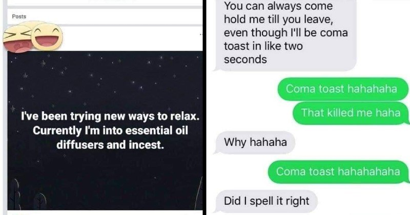 funny dumb spelling fails   been trying new ways relax. Currently into essential oil diffusers and incest   can always come hold till leave, even though l'll be coma toast like two seconds Coma toast hahahaha killed haha Why hahaha Coma toast hahahahaha Did spell right Comatose OH GOD MY LIFE IS LIE