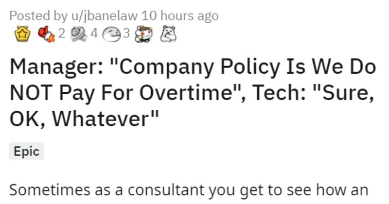 Management cancels overtime pay, IT files lawsuit after logging work hours | Posted by u/jbanelaw Manager Company Policy Is Do NOT Pay Overtime Tech Sure, OK, Whatever Epic Sometimes as consultant get see an office functions an outsider perspective. Since are an independent contractor company treats differently than an employee. Also, just due nature contract work engagement is usually short term. This makes temporary fixture and sometimes are just treated as fly on wall