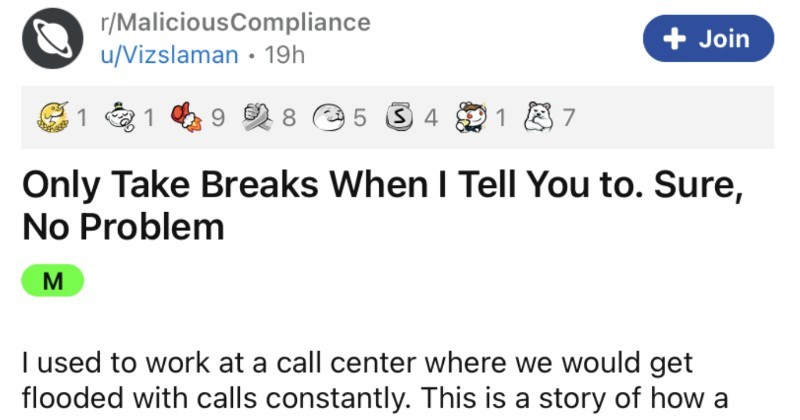 Boss wants employee to take breaks at certain times, so a malicious compliance ensues. | r/MaliciousCompliance Join u/Vizslaman Only Take Breaks Tell Sure, No Problem M used work at call center where would get flooded with calls constantly. This is story busy body boss thought they understood everything since they were charge. At work were given two 15 minute breaks and one 45 minute lunch break breaks were scheduled into our day so could see they would be, but this would