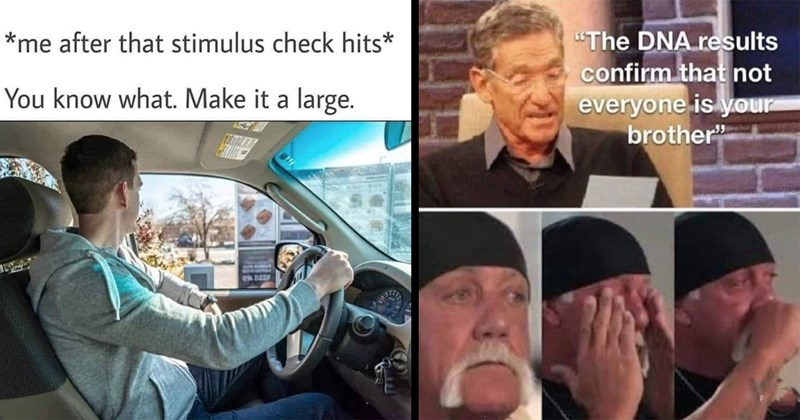 funny memes, random memes, funny tweets, twitter memes, meme dump, dank memes, stupid memes, relatable memes, 2021 memes, broke, stimulus, pandemic | after stimulus check hits know Make large. ordering at drive thru | DNA results confirm not everyone is brother Maury Povich and Hulk Hogan