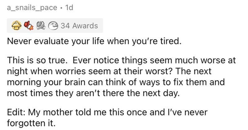 People share their most invaluable mental health tips. | a_snails_pace Never evaluate life tired. This is so true. Ever notice things seem much worse at night worries seem at their worst next morning brain can think ways fix them and most times they aren't there next day. Edit: My mother told this once and l've never forgotten