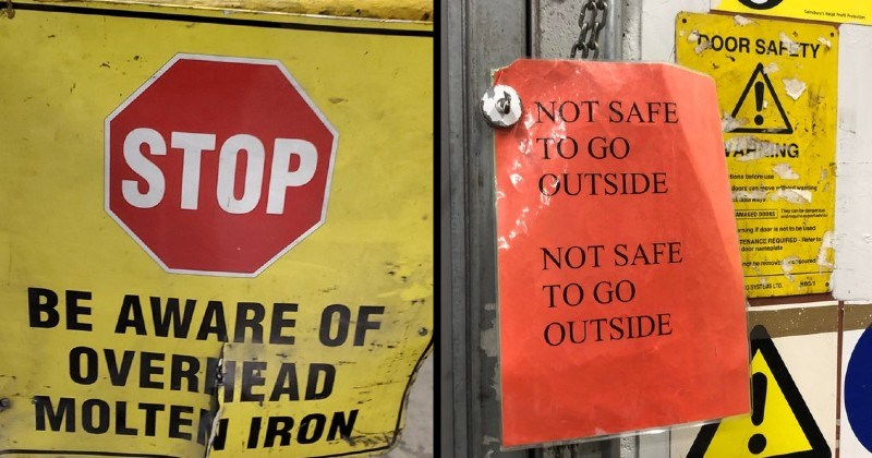 spooky, weird and specific warning signs. | STOP BE AWARE OVERHEAD MOLTEN IRON | this area Are shutte and yard gates not use Ses h DOOR SAH TY NOT SAFE GO VAPMING GUTSIDE tions before use doort can move d warning AMAGED DOORs Tey can be nge ndreuirepertadvioe irning If door is not be ised TENANCE REQUIRED Reter door nameplate NOT SAFE ng he removt scured GO GSYSTS LTD. HBS1 OUTSIDE 7. High mu Warning Beware moving vehicles