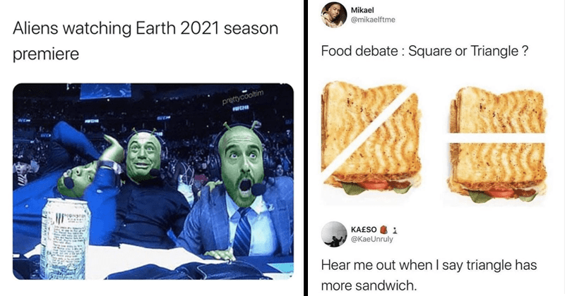 Funny, random and relatable memes, funny tweets, twitter memes | Aliens watching Earth 2021 season premiere Joe Rogan, Daniel Cormier and Jon Anik UFC #248 Reaction | Mikael @mikaelftme Food debate Square or Triangle KA£SO @KaeUnruly Hear out say triangle has more sandwich.
