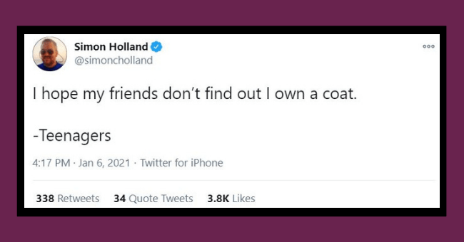funniest parenting tweets of the week - thumbnail | Text - Simon Holland @simoncholland 000 I hope my friends don't find out I own a coat. -Teenagers 4:17 PM Jan 6, 2021 · Twitter for iPhone 338 Retweets 34 Quote Tweets 3.8K Likes