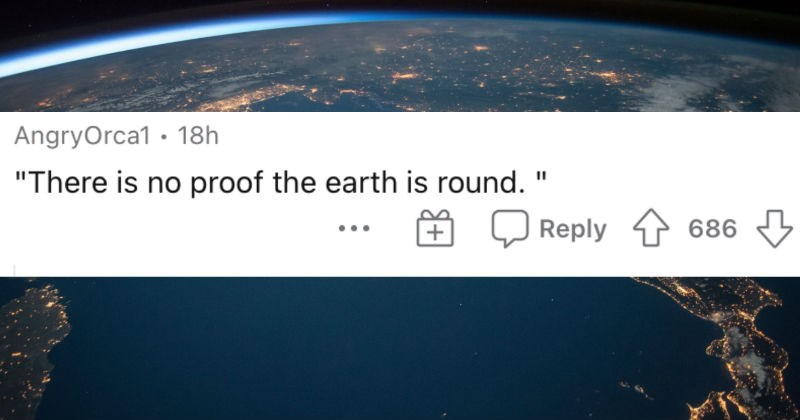 A collection of the dumbest things that people said in all seriousness. | AngryOrca1 There is no proof earth is round Reply