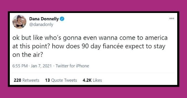 funniest women tweets we came across this week | thumbnail Text - Dana Donnelly @danadonly 00 ok but like who's gonna even wanna come to america at this point? how does 90 day fiancée expect to stay on the air? 6:55 PM Jan 7, 2021 - Twitter for iPhone 228 Retweets 13 Quote Tweets 4.2K Likes