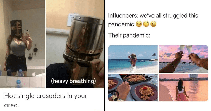 Funny random memes and tweets, influencers, lol, dank memes, spicy memes, kinky, disney, dogs, dog lovers, dog memes, pandemic, boredom | (heavy breathing) Hot single crusaders area. woman wearing a helmet | Influencers all struggled this pandemic Their pandemic: beach vacation
