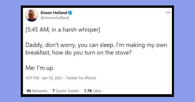 funniest dad tweets of the week | Thumbnail Text - Simon Holland 000 @simoncholland [5:45 AM, in a harsh whisper] Daddy, don't worry, you can sleep. I'm making my own breakfast, how do you turn on the stove? Me: l'm up. 4:07 PM Jan 10, 2021 · Twitter for iPhone 95 Retweets 7 Quote Tweets 1.7K Likes