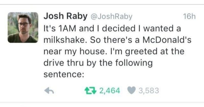"A ridiculous Twitter thread about a very strange drive thru experience. | Josh Raby @JoshRaby 16h 's 1AM and decided wanted milkshake. So there's McDonald's near my house greeted at drive thru by following sentence: 17 2,464 3,583 Josh Raby @JoshRaby 16h ""Hey holy shit hello are at McDonald's, and am begging patience L7 640 993 Josh Raby @JoshRaby 16h There are no other cars here, by way caught off guard so l mumble ""Um, ok can have voice comes back Praise"