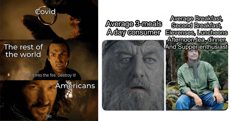 Funny memes about Lord of the rings, dank memes, dumb memes, jrr tolkien, shitposts, tolkien tuesday | Covid rest world Cast into fire. Destroy Americans No. | Average 3-meals A day consumer Average Breakfast, Second Breakfast, Elevenses, Luncheons Afternoon tea, dinner And Supper enthusiast