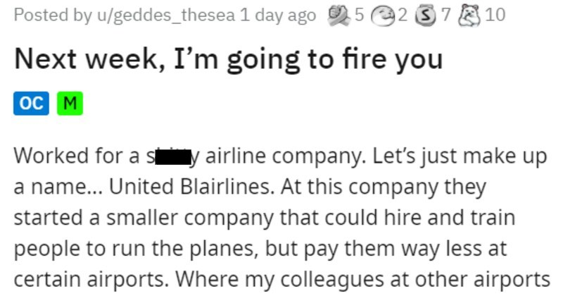 bad airline manager fires employee and tries to make them work | Posted by u/geddes_thesea 1 day ago 52 37 E10 Next week going fire oc M Worked shitty airline company. Let's just make up name United Blairlines. At this company they started smaller company could hire and train people run planes, but pay them way less at certain airports. Where my colleagues at other airports were making over $20/hr getting paid $10.25 same- and sometimes more- work honestly would scare know little people who are