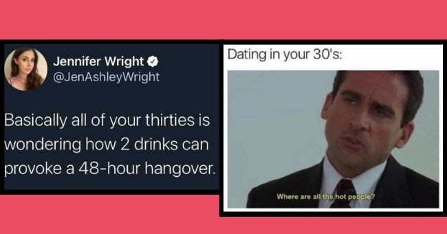 relatable memes for those over 30 | thumbnail two memes Text - Jennifer Wright O @JenAshleyWright Basically all of your thirties is wondering how 2 drinks can provoke a 48-hour hangover. Dating in your 30's: Where are all the hot people?