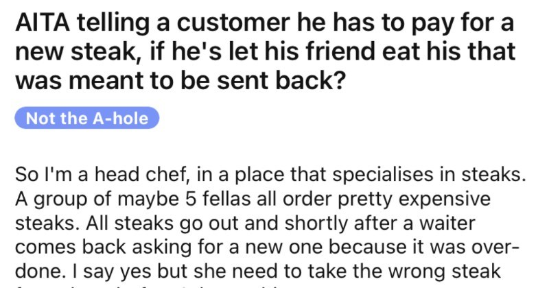 Customer rejects a fancy steak, offers it to friend, won't pay for new one. | AITA telling customer he has pay new steak, if he's let his friend eat his meant be sent back? Not hole So l'm head chef place specialises steaks group maybe 5 fellas all order pretty expensive steaks. All steaks go out and shortly after waiter comes back asking new one because over- done say yes but she need take wrong steak them before do anything.