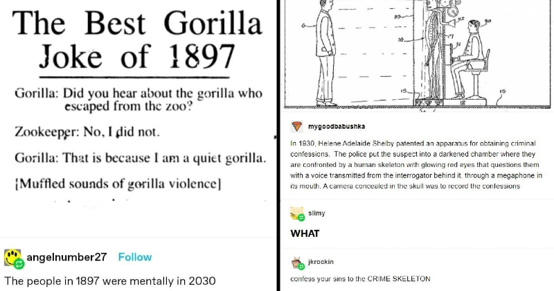 funny history memes, stories and moments | thatsbelievable Follow Best Gorilla Joke 1897 Gorilla: Did hear about gorilla who escaped zoo? Zookeeper: No did not. Gorilla is because am quiet gorilla Muffled sounds gorilla violence angelnumber27 Follow people 1897 were mentally 2030 | mygoodbabushka 1930, Helene Adelaide Shelby patented an apparatus obtaining criminal confessions police put suspect into darkened chamber where they are confronted by human skeleton with glowing red eyes questions the