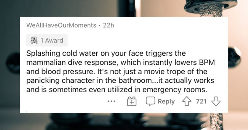 People's most effective life hacks for their bodies. | WeAllHaveOurMoments 22h 1 Award Splashing cold water on face triggers mammalian dive response, which instantly lowers BPM and blood pressure s not just movie trope panicking character bathroom actually works and is sometimes even utilized emergency rooms