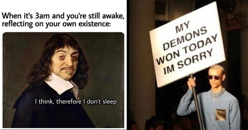 dark memes, depression memes, mental health memes, anxiety, social anxiety, mental illness, depressing, funny memes, memes, relatable memes, self deprecating | 3am and still awake, reflecting on own existence think, therefore don't sleep Descartes | MY DEMONS WON TODAY IM SORRY