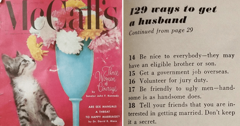 Funny excerpts from 1958 mccall's magazine about how to find a husband | 129 ways get husband Continued page 29 14 Be nice everybody-they may have an eligible brother or son. 15 Get government job overseas. 16 Volunteer jury duty. 17 Be friendly ugly men-hand- some is as handsome does. 18 Tell friends are terested getting married. Don't keep secret. 19 Get lost at football games. 20 Don't take job company run largely by women.