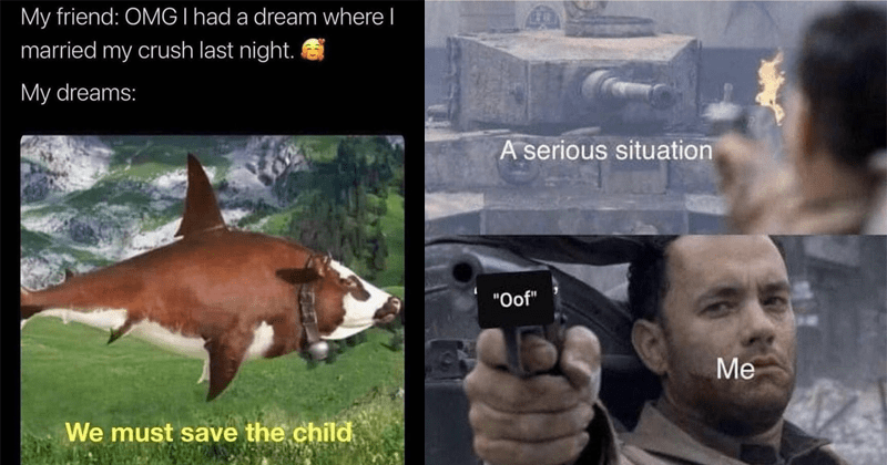 Funny random memes, dank memes, stupid memes | My friend: OMG I had dream where married my crush last night. My dreams must save child before next blood moon cow fish | serious situation Oof Tom Hanks shooting