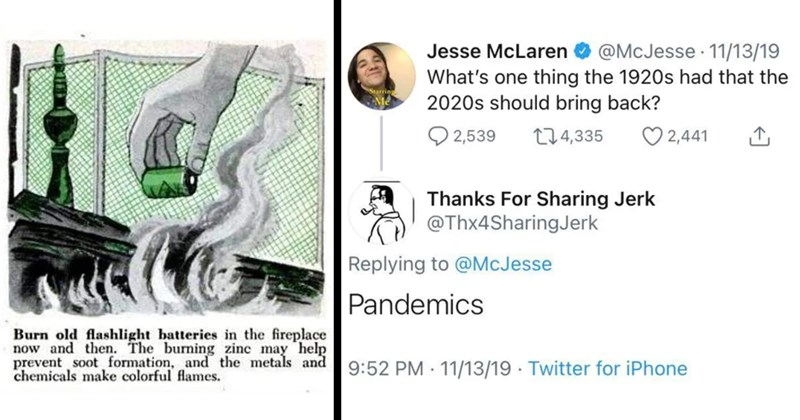 didn't age well, aged like milk, predictions, hindsight, fail, memes, funny, facepalm, yikes, pandemic, twitter, reddit, cringe | Burn old flashlight batteries fireplace now and then burning zinc may help prevent soot formation, and metals and chemicals make colorful flames. | Jesse McLaren O @McJesse 11/13/19 's one thing 1920s had 2020s should bring back Q 2,539 274,335 2,441 Thanks Sharing Jerk @Thx4SharingJerk Replying McJesse Pandemics