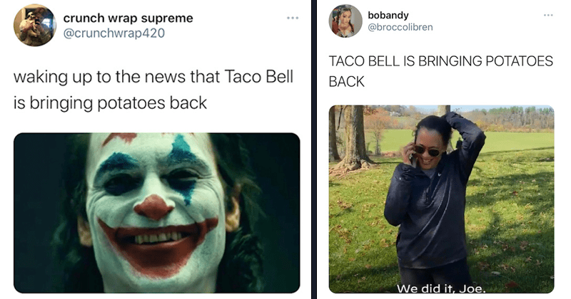 Funny and happy twitter reactions to the fact that Taco Bell is bringing back potatoes to their menu | crunch wrap supreme @crunchwrap420 waking up to the news that Taco Bell is bringing potatoes back The Joker smiling | @brc-ccolibren TACO BELL IS BRINGING POTATOES BACK Kamala Harris We did it Joe phone call