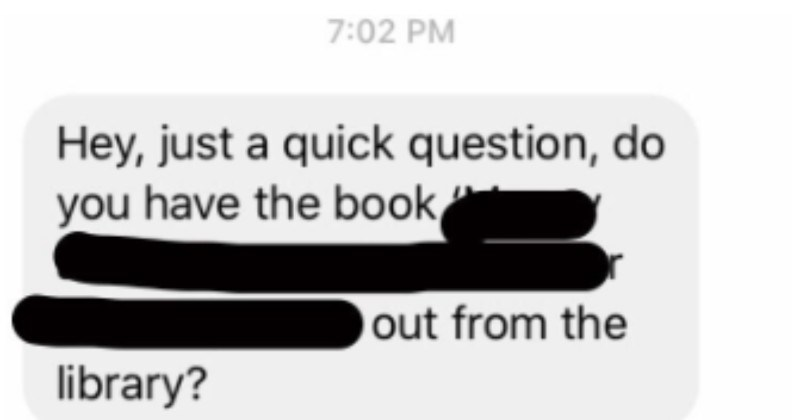 An entitled dude demands a textbook and doesn't ever realize that he's the problem.   Hey, just quick question, do have book out library?