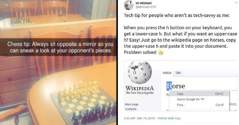 "funny, bad and dumb advice | Chess tip: Always sit opposite mirror so can sneak look at opponent's pieces | Tech tip people who aren't as tech-savvy as press h button on keyboard get lower-case h. But if want an upper-case h? Easy! Just go wikipedia page on horses, copy upper-case h and paste into document. Problem solved W Article Talk WIKIPEDIA Free Encyclopedia Horse Fi py Ctrl+C Search Google H"" Main page Print. Ctrl+P tion Contents"