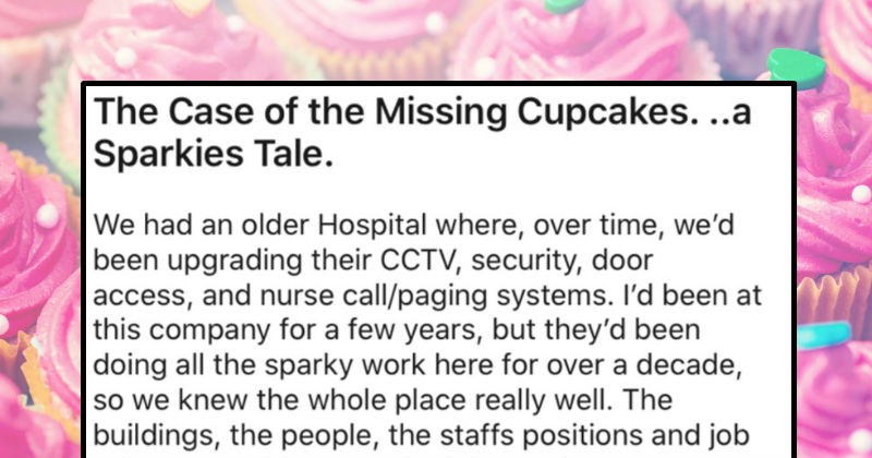 A glorious pro revenge story about the case of the missing cupcakes. | Case Missing Cupcakes Sparkies Tale had an older Hospital where, over time been upgrading their CCTV, security, door access, and nurse call/paging systems been at this company few years, but they'd been doing all sparky work here over decade, so knew whole place really well buildings people staffs positions and job roles everything worked there lot, so got know drama, politics and secret affairs too Also, voices carry into