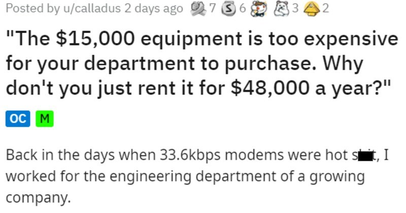 Engineering company rents equipment instead of buying it and wastes tens of thousands of dollars | Posted by u/calladus 2 days ago 97 3 6 15,000 equipment is too expensive department purchase. Why don't just rent 48,000 year oc M Back days 33.6kbps modems were hot shit worked engineering department growing company. This company had started small privately owned, and VPs had all put portion their own money start company. By this time story, they were finally making respectable 30-40 million year