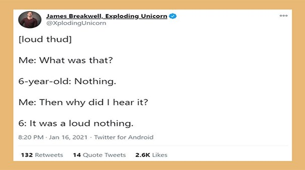 funniest dad tweets of the week | Thumbnail Text - James Breakwell, Exploding Unicorn @XplodingUnicorn 000 [loud thud] Me: What was that? 6-year-old: Nothing. Me: Then why did I hear it? 6: It was a loud nothing. 8:20 PM Jan 16, 2021 - Twitter for Android 132 Retweets 14 Quote Tweets 2.6K Likes