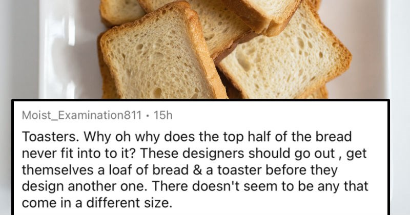 A collection of the world's most notable design flaws. | Moist_Examination811 15h Toasters. Why oh why does top half bread never fit into These designers should go out get themselves loaf bread toaster before they design another one. There doesn't seem be any come different size. Don't even get started on bloody elements- one side will be light beige other side toast will look like 's been toasted smelting factory.