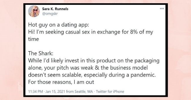 funniest women roasting men tweets of the week| thumbnail Text - Sara K. Runnels @omgskr 000 Hot guy on a dating app: Hi! I'm seeking casual sex in exchange for 8% of my time The Shark: While l'd likely invest in this product on the packaging alone, your pitch was weak & the business model doesn't seem scalable, especially during a pandemic. For those reasons, I am out 11:34 PM · Jan 15, 2021 from Seattle, WA Twitter for iPhone