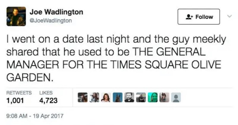 A ridiculous Twitter thread about crazy stuff manager witnessed at Olive Garden. | Joe Wadlington Follow @JoeWadlington went on date last night and guy meekly shared he used be GENERAL MANAGER TIMES SQUARE OLIVE GARDEN. RETWEETS LIKES 1,001 4,723 9:08 AM 19 Apr 2017 101 t7 1.0K 4.7K Joe Wadlington @JoeWadlington Apr 19 Replying JoeWadlington Clearly, he'd seen some shit. So next hour and half asking questions tried do y'all right.
