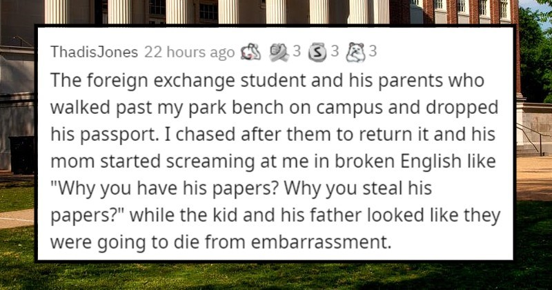 "stories of memorable interactions with total strangers | ThadisJones 22 hours ago 3 3 3 3 foreign exchange student and his parents who walked past my park bench on campus and dropped his passport chased after them return and his mom started screaming at broken English like ""Why have his papers? Why steal his papers while kid and his father looked like they were going die embarrassment."