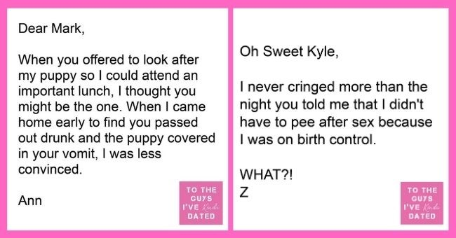 funny letters of disappointment from women to the guys they've dated | thumbnail - Text - Dear Mark, When you offered to look after my puppy so I could attend an important lunch, I thought you might be the one. When I came home early to find you passed out drunk and the puppy covered your vomit, was less convinced. in TO THE Ann GUYS I'VE Kada DATED, Oh Sweet Kyle, I never cringed more than the night you told me that I didn't have to pee after sex because I was on birth control. WHAT?! TO THE GU