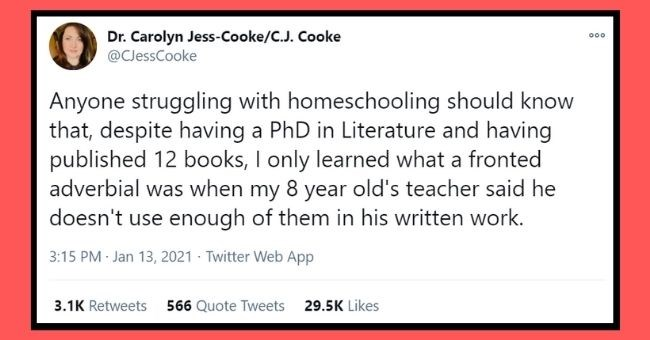 funny tweets from parents about homeschooling hell | thumbnail Text - Dr. Carolyn Jess-Cooke/C.J. Cooke @CJessCooke 000 Anyone struggling with homeschooling should know that, despite having a PhD in Literature and having published 12 books, I only learned what a fronted adverbial was when my 8 year old's teacher said he doesn't use enough of them in his written work. 5:15 AM Jan 13, 2021 Twitter Web App