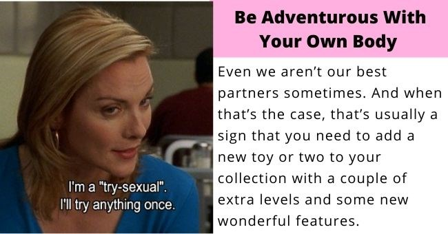 "nine lessons Samantha jones taught us about sex and relationships | thumbnail I'm a ""try-sexual"". I'll try anything once. Be Adventurous With Your Own Body Even we aren't our best partners sometimes. And when that's the case, that's usually a sign that you need to add a new toy or two to your collection with a couple of extra levels and some new wonderful features."