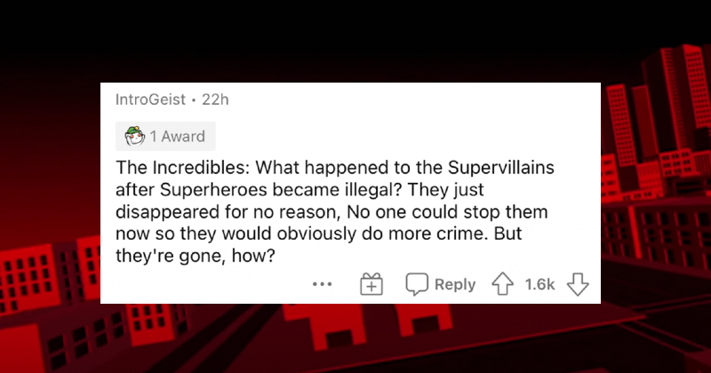 People describe the biggest plot holes that they've ever come across. | IntroGeist 22h 1 Award Incredibles happened Supervillains after Superheroes became illegal? They just disappeared no reason, No one could stop them now so they would obviously do more crime. But they're gone