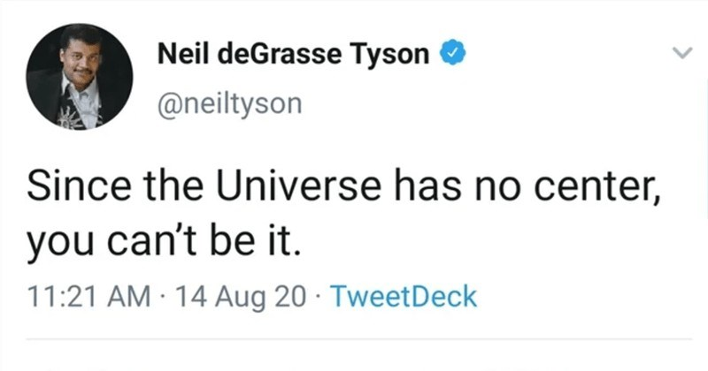 A collection of rare insults that creatively roasted people to oblivion. | Neil deGrasse Tyson @neiltyson Since Universe has no center can't be