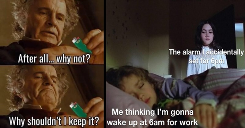 random memes, memes, funny memes, meme dump, funny tweets, twitter memes, dank memes, relatable memes, stupid memes, shitposts, lol, funny, lotr memes | After all. why not? Why shouldn't keep ? Lord of the Rings Bilbo | alarm accidentally set 6pm thinking gonna wake up at 6am work