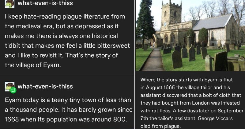 tumblr thread on plague village that isolated itself | -even-is-thiss keep hate-reading plague literature medieval era, but as depressed as makes there is always one historical tidbit makes feel little bittersweet and like revisit s story village Eyam even-is-thiss Eyam today is teeny tiny town less than thousand people has barely grown since 1665 its population around 800. Where story starts with Eyam is August 1665 village tailor and his assistant discovered bolt cloth they had bought London