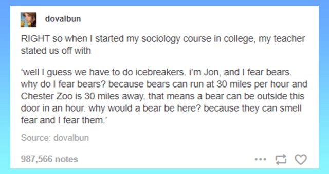 funny animal tumblr posts thumbnail includes one tumblr post 'Font - dovalbun RIGHT so when I started my sociology course in college, my teacher stated us off with well I guess we have to do icebreakers. I'm Jon, and I fear bears. why do I fear bears? because bears can run at 30 miles per hour and Chester Zoo is 30 miles away. that means a bear can be outside this door in an hour. why would a bear be here? because they can smell fear and I fear them.' Source: dovalbun 987,566 notes ...'