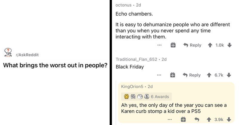 askreddit, forums, discussion, interesting, opinion, ask reddit, funny comments, social media | r/AskReddit u/666FuCkThEwOrLd666 brings worst out people? | Echo chambers is easy dehumanize people who are different than never spend any time interacting with them.Traditional_Flan_652 Black Friday KingOrion5 Ah yes only day year can see Karen curb stomp kid over PS5