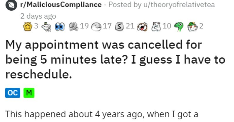Student uses scheduling loophole to get appointment 72 hours early | r/MaliciousCompliance Posted by u/theoryofrelativetea 2 days ago 3 00 19 17 3 21 O 810 My appointment cancelled being 5 minutes late guess have reschedule. oc M This happened about 4 years ago got summer job at my university job working professors had worked with before, and they asked last-minute teach summer workshop 9th and 10th graders.