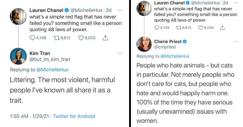 Funny tweets about universal and no-fail red flags, dating, twitter | Lauren Chanel @MichelleHux what's a simple red flag that has never failed you? something small like a person quoting Littering. The most violent, harmful people I've known all share it as a trait. People who hate animals - but cats in particular. Not merely people who don't care for cats, but people who hate and would happily harm one. 100% of the time they have serious (usually unexamined) issues with