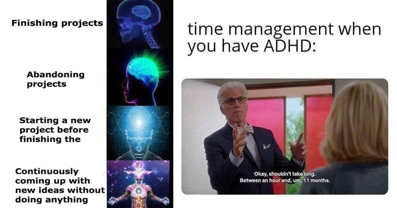 relatable memes, funny memes, adhd memes, adhd, mental health memes, funny, memes | Finishing projects Abandoning projects Starting new project before finishing Continuously coming up with new ideas without doing anything galaxy brain | time management have ADHD: Okay, shouldn't take long. Between an hour and, um, 11 months.